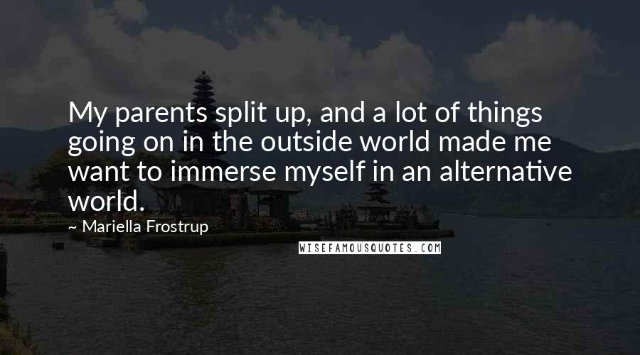 Mariella Frostrup Quotes: My parents split up, and a lot of things going on in the outside world made me want to immerse myself in an alternative world.