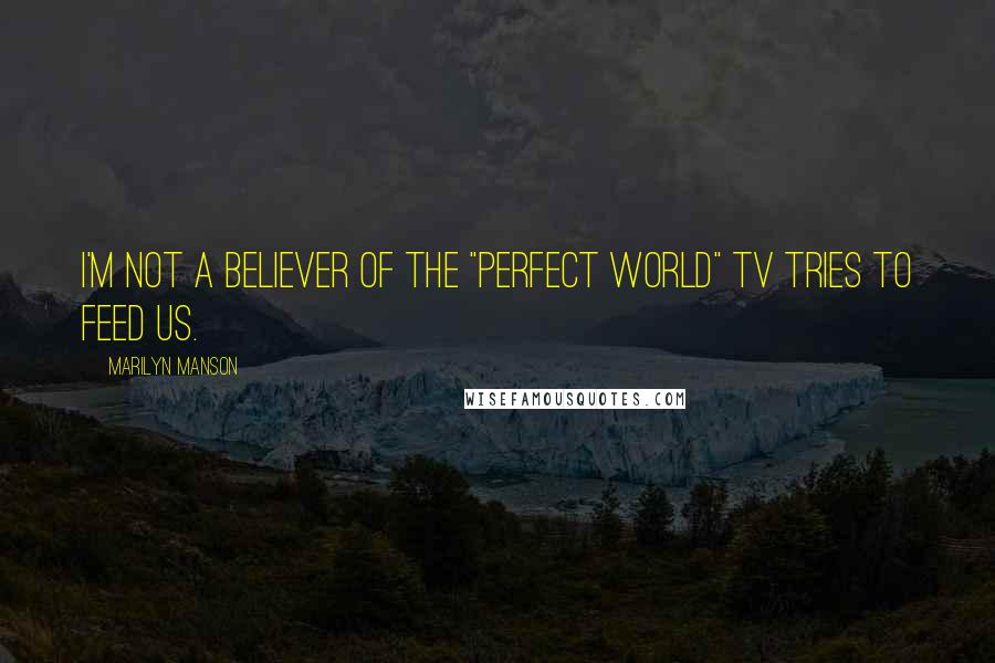 """Marilyn Manson Quotes: I'm not a believer of the """"perfect world"""" TV tries to feed us."""