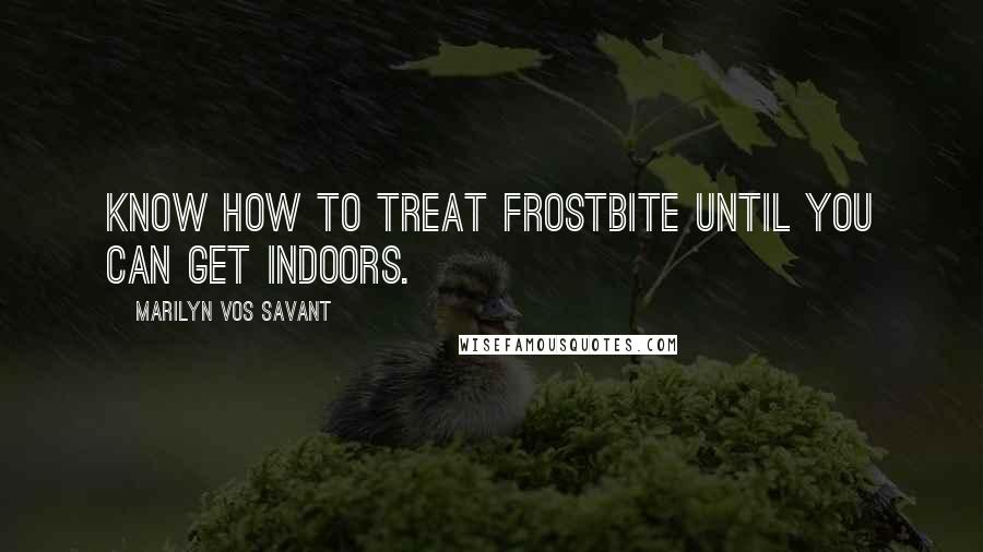 Marilyn Vos Savant Quotes: Know how to treat frostbite until you can get indoors.