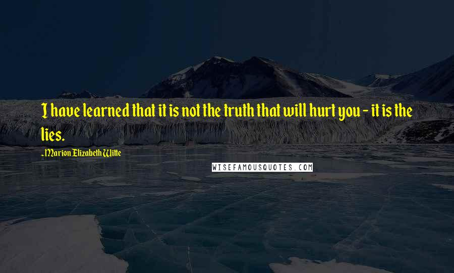 Marion Elizabeth Witte Quotes: I have learned that it is not the truth that will hurt you - it is the lies.