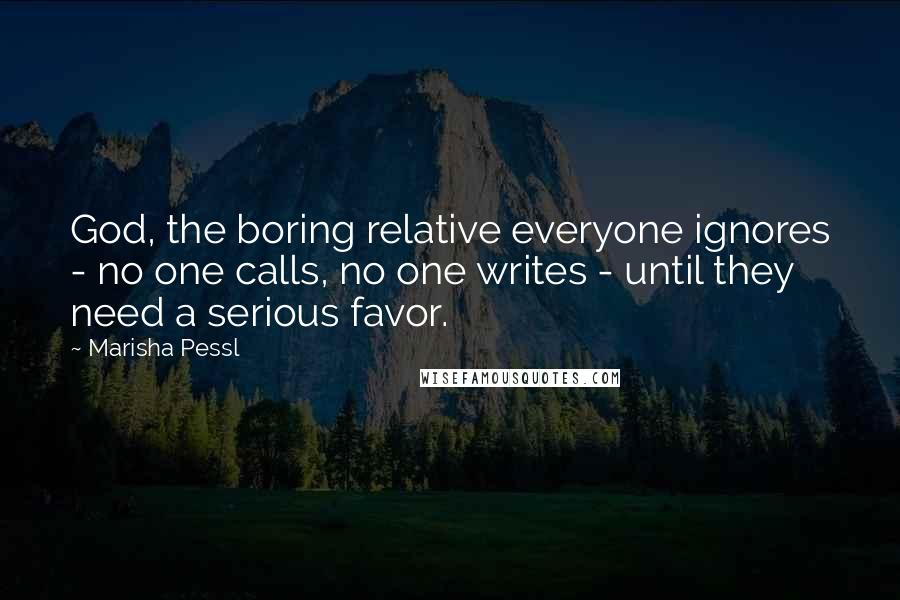 Marisha Pessl Quotes: God, the boring relative everyone ignores - no one calls, no one writes - until they need a serious favor.