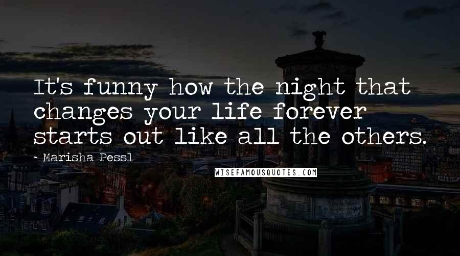 Marisha Pessl Quotes: It's funny how the night that changes your life forever starts out like all the others.