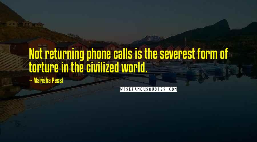 Marisha Pessl Quotes: Not returning phone calls is the severest form of torture in the civilized world.