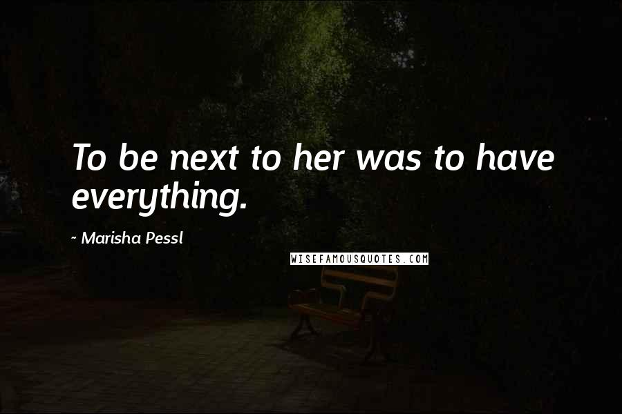 Marisha Pessl Quotes: To be next to her was to have everything.