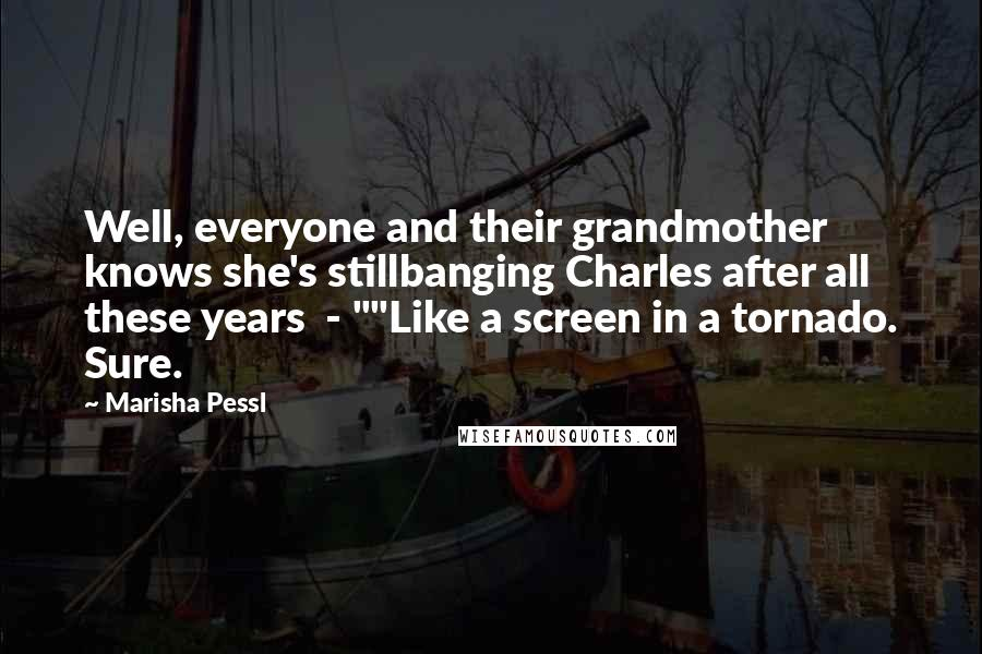 "Marisha Pessl Quotes: Well, everyone and their grandmother knows she's stillbanging Charles after all these years  - """"Like a screen in a tornado. Sure."