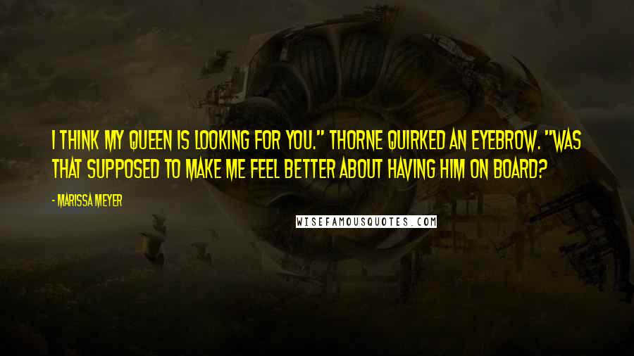"Marissa Meyer Quotes: I think my queen is looking for you."" Thorne quirked an eyebrow. ""Was that supposed to make me feel better about having him on board?"