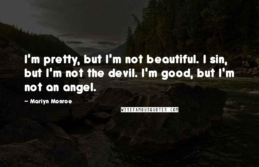Mariyn Monroe Quotes: I'm pretty, but I'm not beautiful. I sin, but I'm not the devil. I'm good, but I'm not an angel.