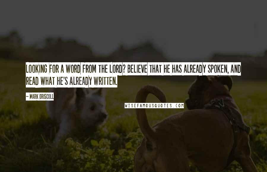 Mark Driscoll Quotes: Looking for a word from the Lord? Believe that he has already spoken, and read what he's already written.
