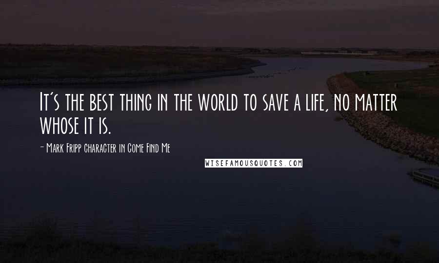Mark Fripp Character In Come Find Me Quotes: It's the best thing in the world to save a life, no matter whose it is.