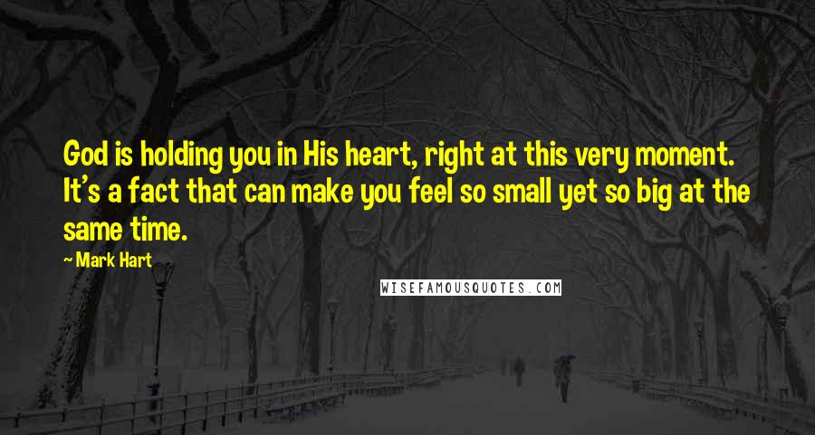 Mark Hart Quotes: God is holding you in His heart, right at this very moment. It's a fact that can make you feel so small yet so big at the same time.