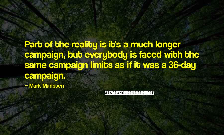 Mark Marissen Quotes: Part of the reality is it's a much longer campaign, but everybody is faced with the same campaign limits as if it was a 36-day campaign.