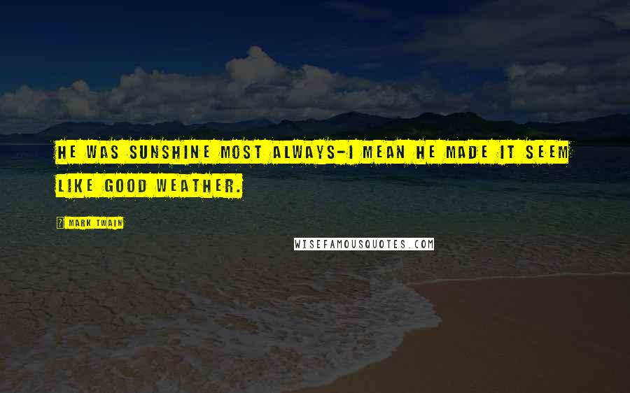 Mark Twain Quotes: He was sunshine most always-I mean he made it seem like good weather.