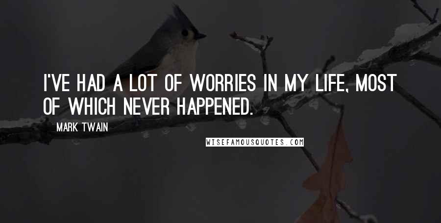 Mark Twain Quotes: I've had a lot of worries in my life, most of which never happened.
