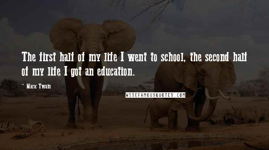 Mark Twain Quotes: The first half of my life I went to school, the second half of my life I got an education.