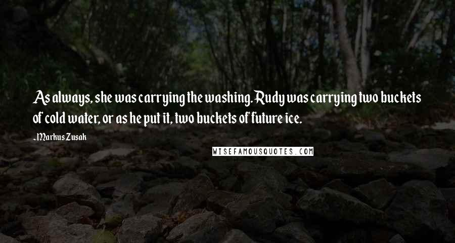 Markus Zusak Quotes: As always, she was carrying the washing. Rudy was carrying two buckets of cold water, or as he put it, two buckets of future ice.
