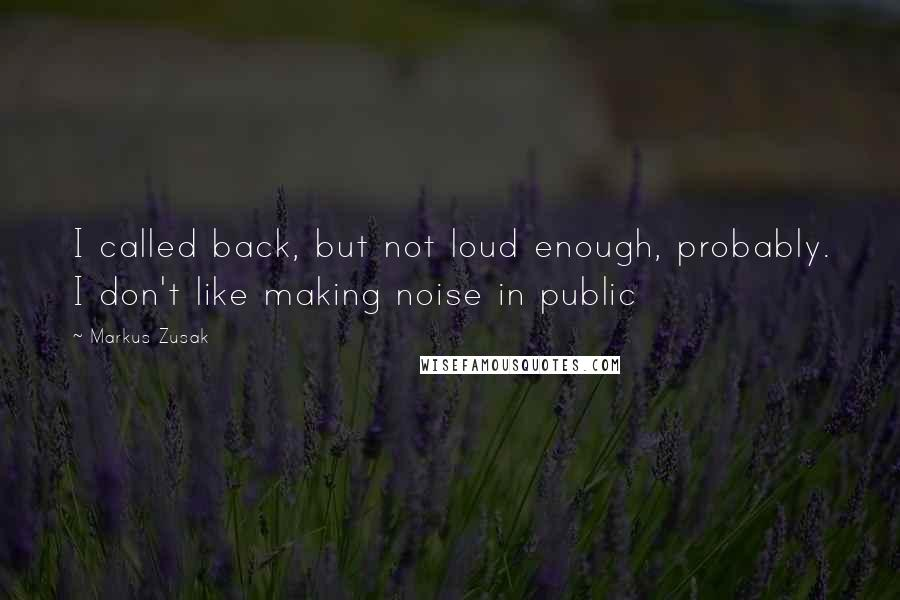 Markus Zusak Quotes: I called back, but not loud enough, probably. I don't like making noise in public