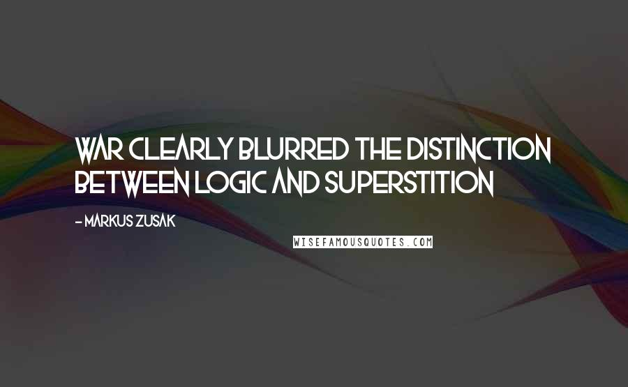 Markus Zusak Quotes: War clearly blurred the distinction between logic and superstition