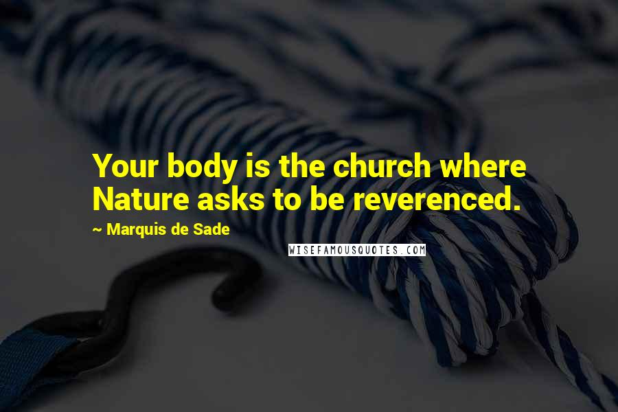 Marquis De Sade Quotes: Your body is the church where Nature asks to be reverenced.