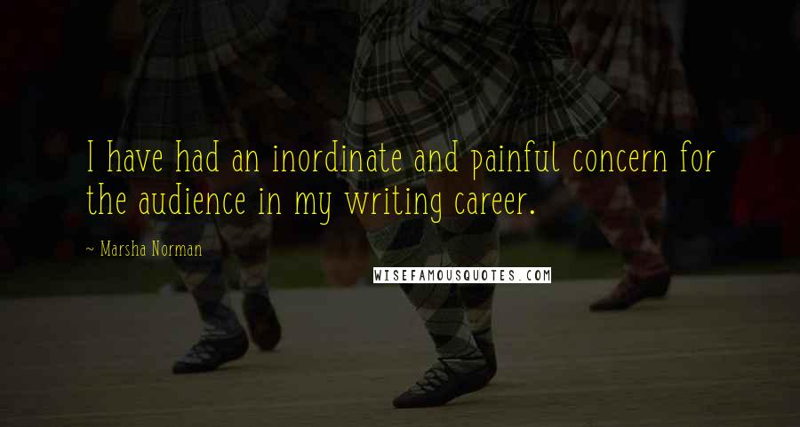 Marsha Norman Quotes: I have had an inordinate and painful concern for the audience in my writing career.