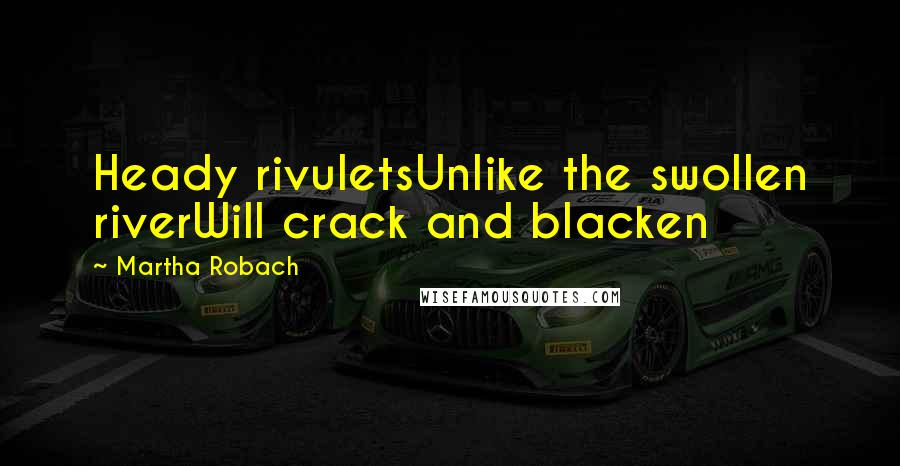 Martha Robach Quotes: Heady rivuletsUnlike the swollen riverWill crack and blacken