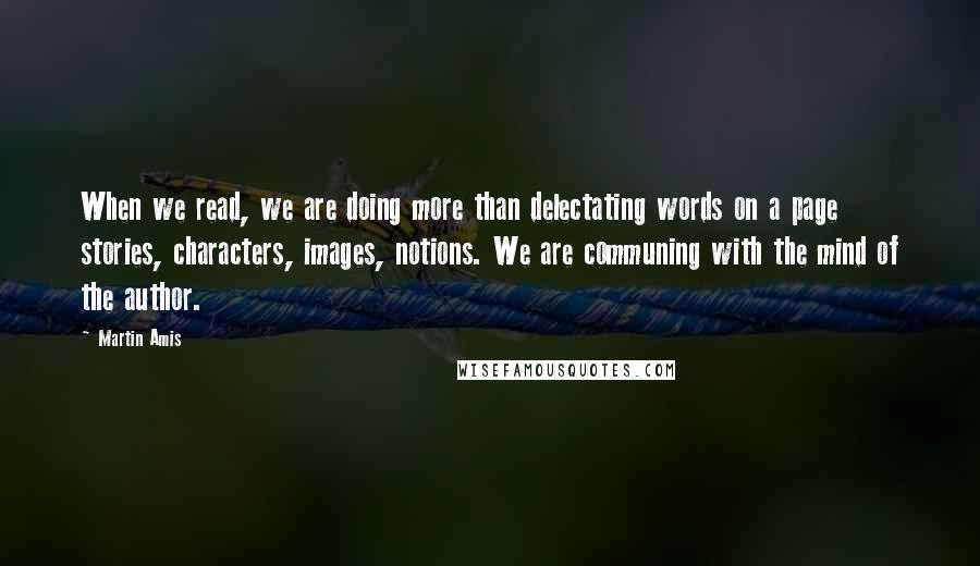 Martin Amis Quotes: When we read, we are doing more than delectating words on a page stories, characters, images, notions. We are communing with the mind of the author.