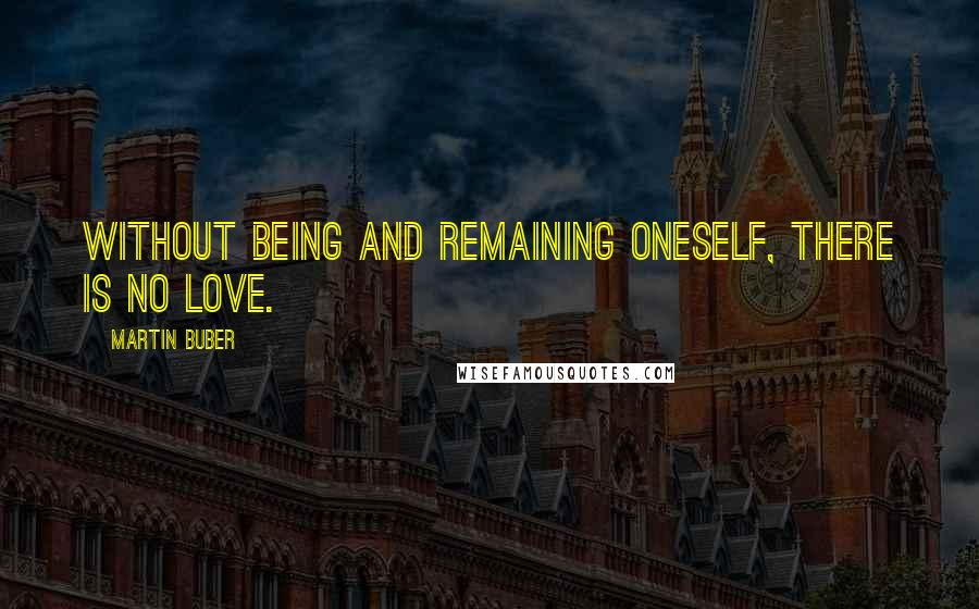 Martin Buber Quotes: Without being and remaining oneself, there is no love.