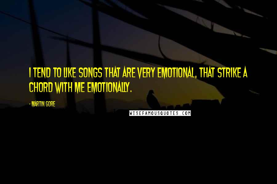 Martin Gore Quotes: I tend to like songs that are very emotional, that strike a chord with me emotionally.