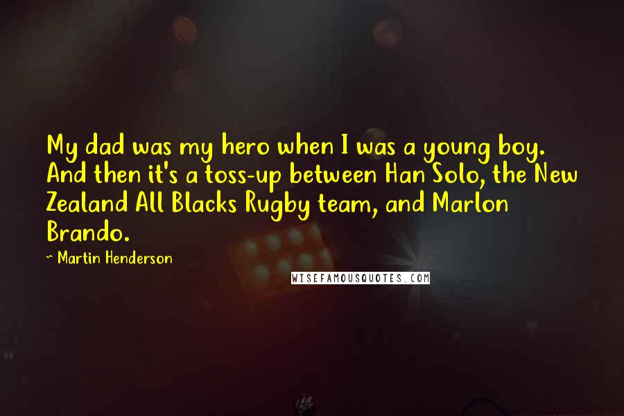Martin Henderson Quotes: My dad was my hero when I was a young boy. And then it's a toss-up between Han Solo, the New Zealand All Blacks Rugby team, and Marlon Brando.