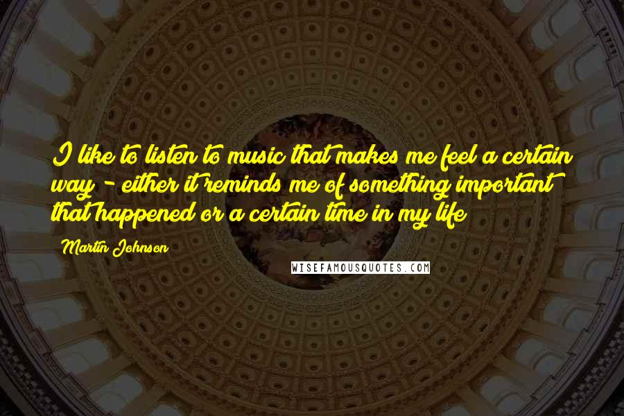 Martin Johnson Quotes: I like to listen to music that makes me feel a certain way - either it reminds me of something important that happened or a certain time in my life