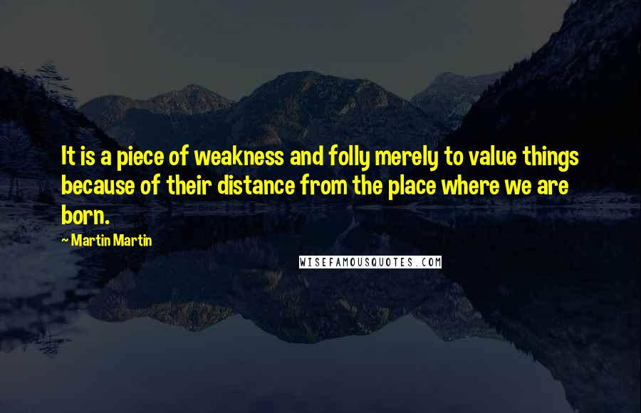 Martin Martin Quotes: It is a piece of weakness and folly merely to value things because of their distance from the place where we are born.