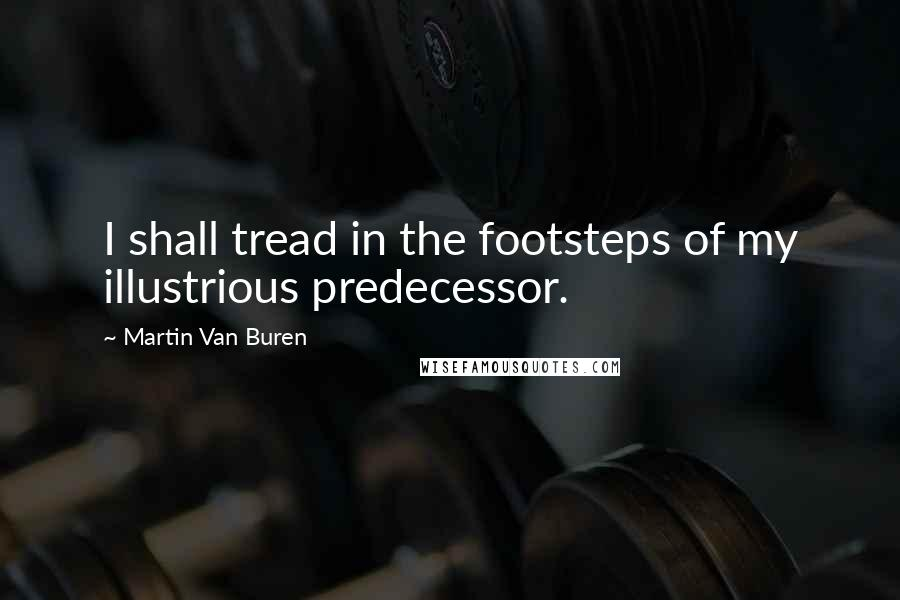 Martin Van Buren Quotes: I shall tread in the footsteps of my illustrious predecessor.