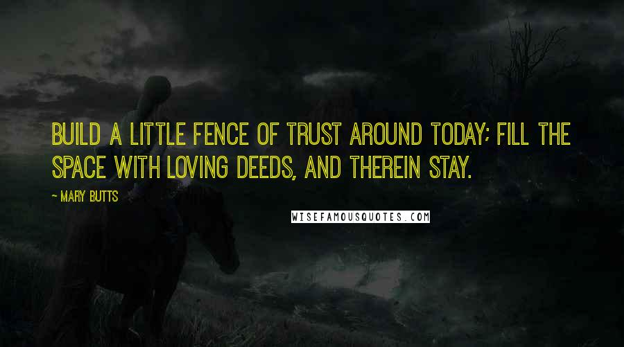 Mary Butts Quotes: Build a little fence of trust around today; Fill the space with loving deeds, and therein stay.