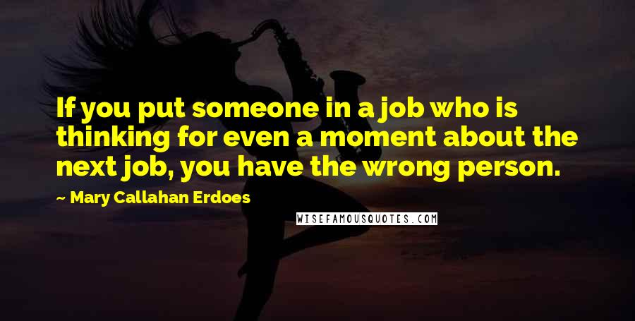 Mary Callahan Erdoes Quotes: If you put someone in a job who is thinking for even a moment about the next job, you have the wrong person.