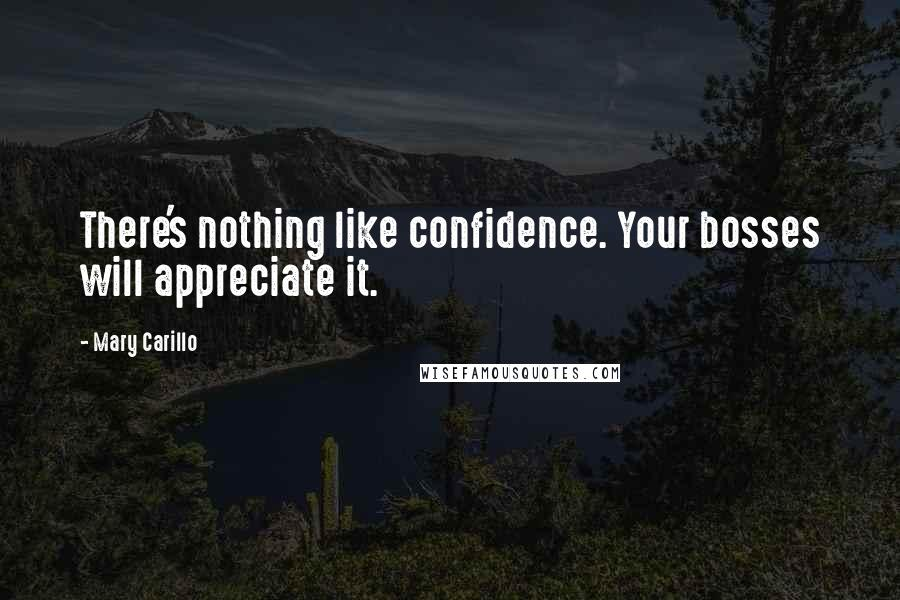 Mary Carillo Quotes: There's nothing like confidence. Your bosses will appreciate it.