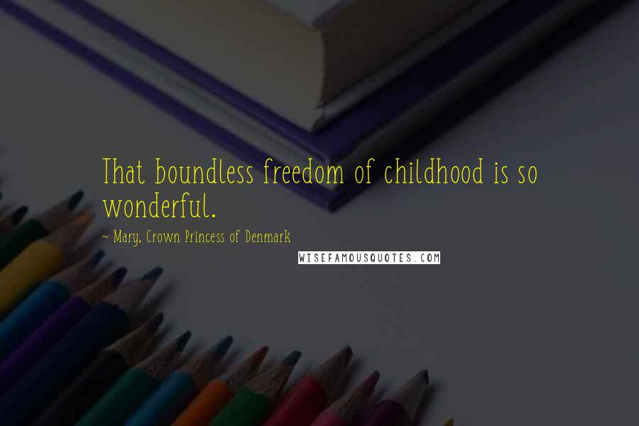 Mary, Crown Princess Of Denmark Quotes: That boundless freedom of childhood is so wonderful.