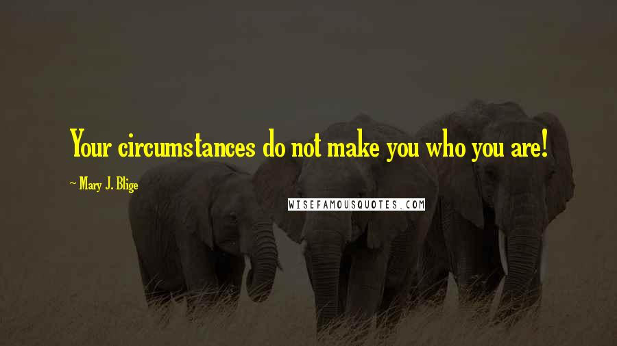 Mary J. Blige Quotes: Your circumstances do not make you who you are!