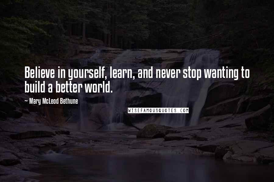 Mary McLeod Bethune Quotes: Believe in yourself, learn, and never stop wanting to build a better world.