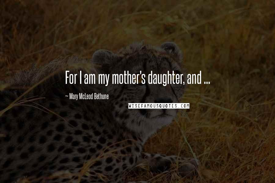Mary McLeod Bethune Quotes: For I am my mother's daughter, and ...