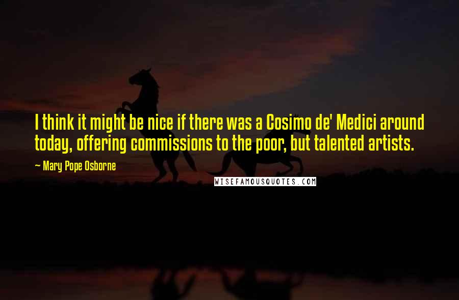Mary Pope Osborne Quotes: I think it might be nice if there was a Cosimo de' Medici around today, offering commissions to the poor, but talented artists.