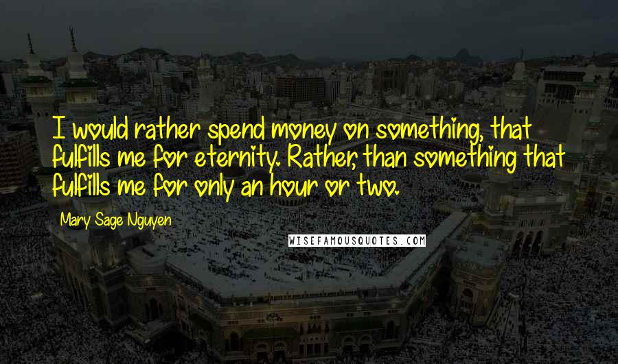 Mary Sage Nguyen Quotes: I would rather spend money on something, that fulfills me for eternity. Rather, than something that fulfills me for only an hour or two.