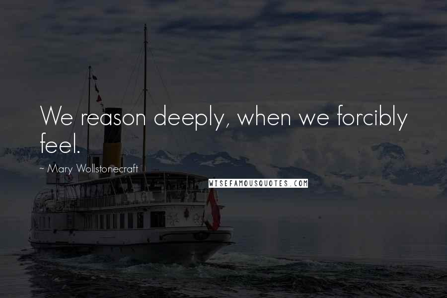 Mary Wollstonecraft Quotes: We reason deeply, when we forcibly feel.