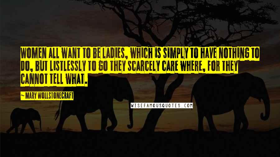 Mary Wollstonecraft Quotes: Women all want to be ladies, which is simply to have nothing to do, but listlessly to go they scarcely care where, for they cannot tell what.