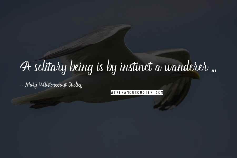 Mary Wollstonecraft Shelley Quotes: A solitary being is by instinct a wanderer ...