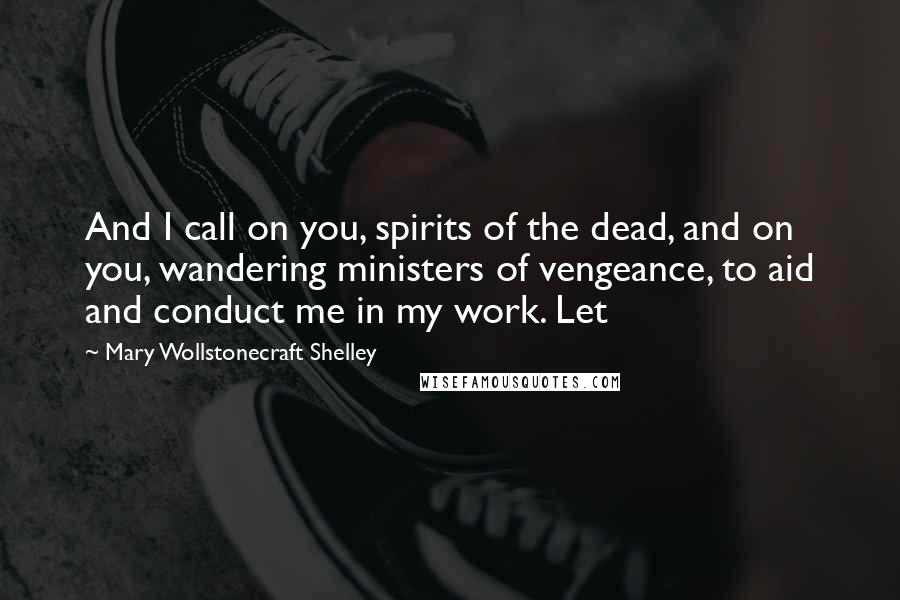 Mary Wollstonecraft Shelley Quotes: And I call on you, spirits of the dead, and on you, wandering ministers of vengeance, to aid and conduct me in my work. Let