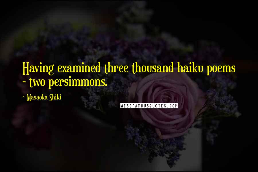 Masaoka Shiki Quotes: Having examined three thousand haiku poems - two persimmons.