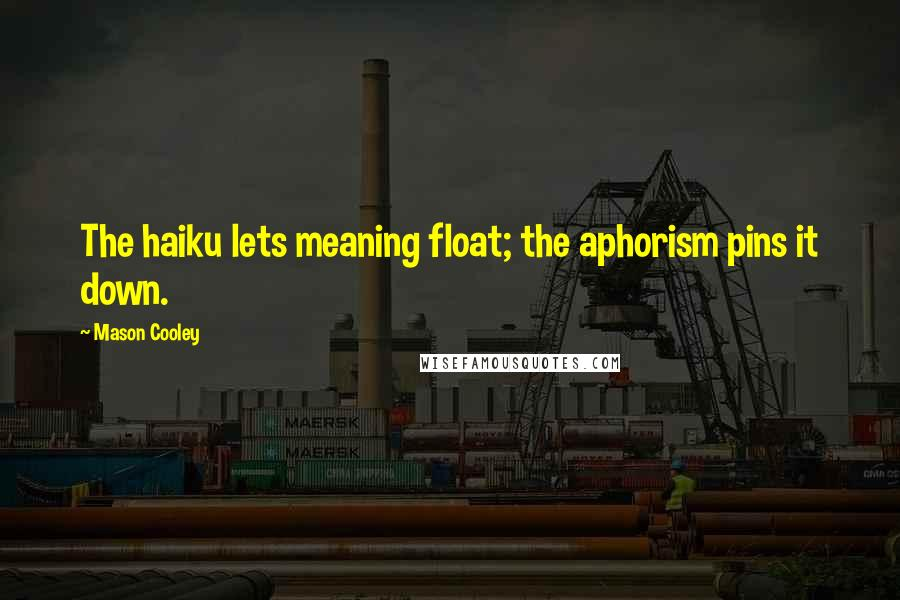 Mason Cooley Quotes: The haiku lets meaning float; the aphorism pins it down.
