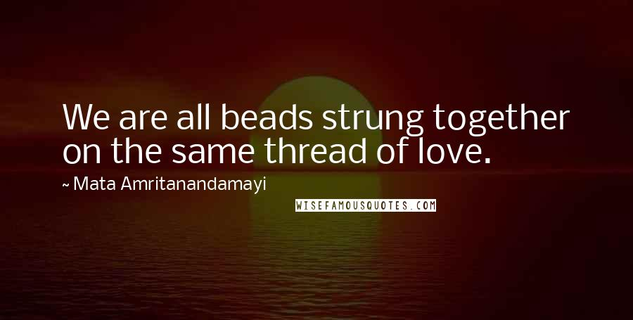 Mata Amritanandamayi Quotes: We are all beads strung together on the same thread of love.