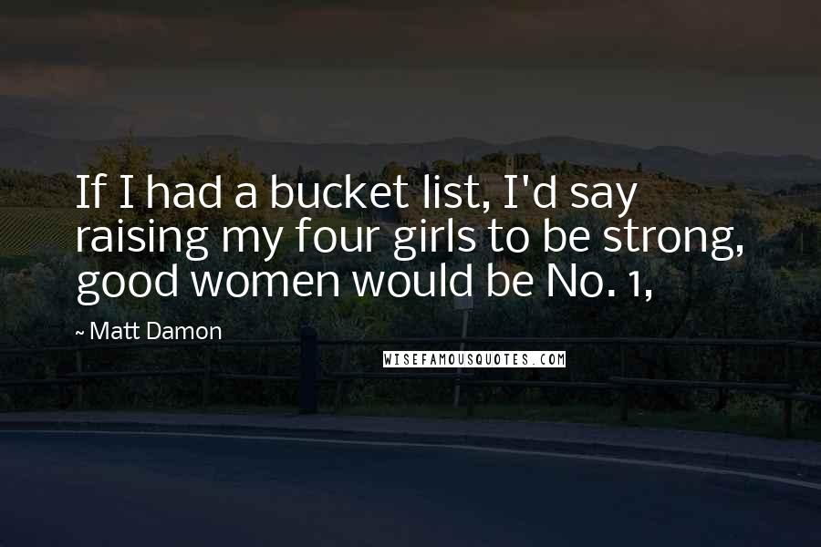 Matt Damon Quotes: If I had a bucket list, I'd say raising my four girls to be strong, good women would be No. 1,