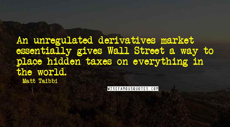 Matt Taibbi Quotes: An unregulated derivatives market essentially gives Wall Street a way to place hidden taxes on everything in the world.