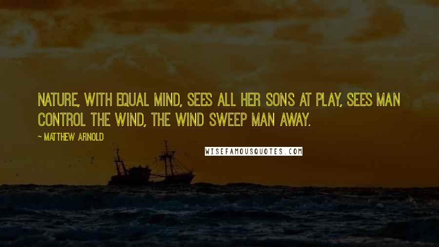 Matthew Arnold Quotes: Nature, with equal mind, Sees all her sons at play, Sees man control the wind, The wind sweep man away.